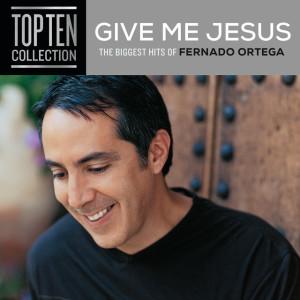 Give Me Jesus: The Biggest Hits Of Fernando Ortega